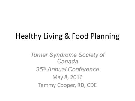 Healthy Living & Food Planning Turner Syndrome Society of Canada 35 th Annual Conference May 8, 2016 Tammy Cooper, RD, CDE.