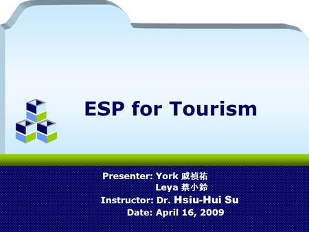 ESP for Tourism Presenter: York 戚禎祐 Leya 蔡小鈴 Instructor: Dr. Hsiu-Hui Su Date: April 16, 2009.