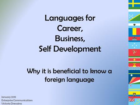 Languages for Career, Business, Self Development Why it is beneficial to know a foreign language January 2015 Enterprise Communications Victoria Drewzina.