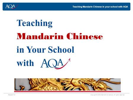 Teaching Mandarin Chinese in your school with AQA Version 1.0 Copyright © 2008 AQA and its licensors. All rights reserved. Teaching Mandarin Chinese in.