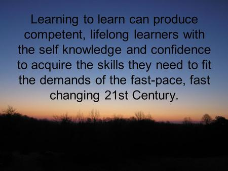 Learning to learn can produce competent, lifelong learners with the self knowledge and confidence to acquire the skills they need to fit the demands of.
