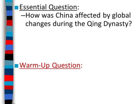 ■ Essential Question: – How was China affected by global changes during the Qing Dynasty? ■ Warm-Up Question: