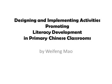 By Weifeng Mao Designing and Implementing Activities Promoting Literacy Development in Primary Chinese Classrooms.