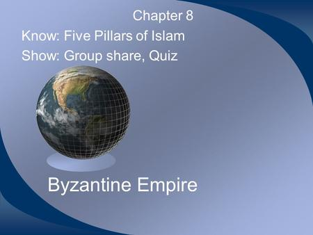 Byzantine Empire Chapter 8 Know: Five Pillars of Islam Show: Group share, Quiz.