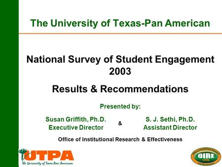 The University of Texas-Pan American Susan Griffith, Ph.D. Executive Director National Survey of Student Engagement 2003 Results & Recommendations Presented.
