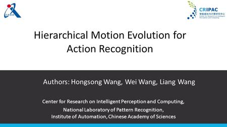 Hierarchical Motion Evolution for Action Recognition Authors: Hongsong Wang, Wei Wang, Liang Wang Center for Research on Intelligent Perception and Computing,