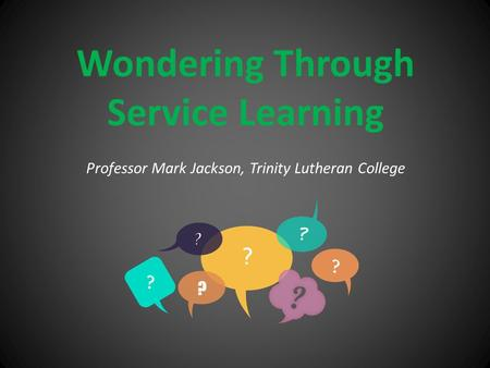 Wondering Through Service Learning Professor Mark Jackson, Trinity Lutheran College.