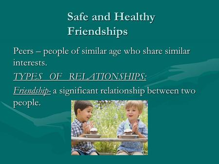 Safe and Healthy Friendships Peers – people of similar age who share similar interests. TYPES OF RELATIONSHIPS: Friendship- a significant relationship.