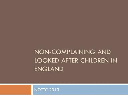 NON-COMPLAINING AND LOOKED AFTER CHILDREN IN ENGLAND NCCTC 2013.