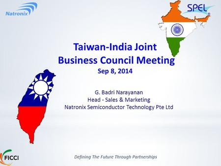 Defining The Future Through Partnerships Taiwan-India Joint Business Council Meeting Sep 8, 2014 G. Badri Narayanan Head - Sales & Marketing Natronix Semiconductor.