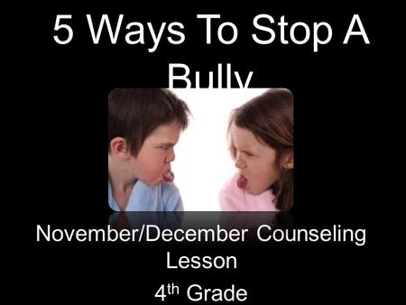 5 Ways To Stop A Bully November/December Counseling Lesson 4 th Grade.