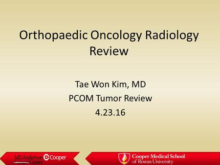 Orthopaedic Oncology Radiology Review Tae Won Kim, MD PCOM Tumor Review 4.23.16.