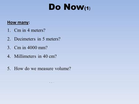 Do Now (1 ) How many: 1.Cm in 4 meters? 2.Decimeters in 5 meters? 3.Cm in 4000 mm? 4.Millimeters in 40 cm? 5.How do we measure volume?