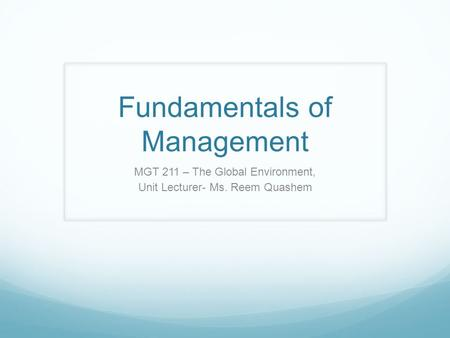 Fundamentals of Management MGT 211 – The Global Environment, Unit Lecturer- Ms. Reem Quashem.