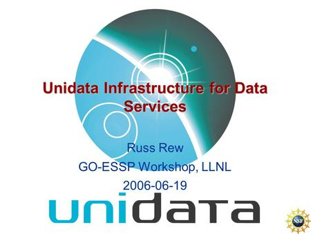Unidata Infrastructure for Data Services Russ Rew GO-ESSP Workshop, LLNL 2006-06-19.