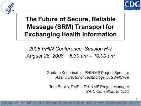 1 The Future of Secure, Reliable Message (SRM) Transport for Exchanging Health Information Gautam Kesarinath – PHINMS Project Sponsor Asst. Director of.
