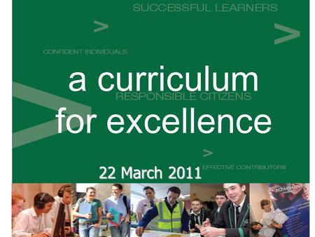 A curriculum for excellence 22 March 2011. Curriculum for Excellence §ambitious educational change §co-ordinated approach – 3 to 18 §Future needs.