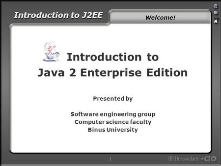 Introduction to J2EE 1 Introduction to Java 2 Enterprise Edition Presented by Software engineering group Computer science faculty Binus University Welcome!