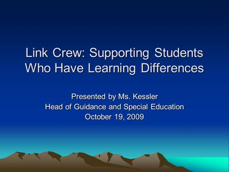 Link Crew: Supporting Students Who Have Learning Differences Presented by Ms. Kessler Head of Guidance and Special Education October 19, 2009.
