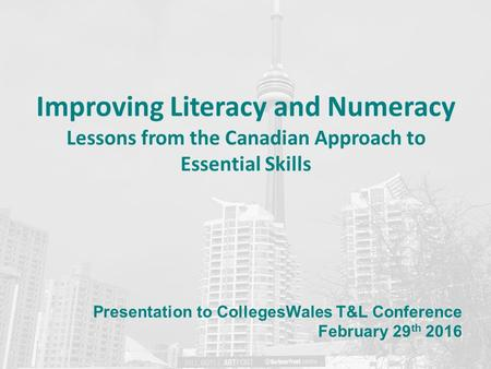 Improving Literacy and Numeracy Lessons from the Canadian Approach to Essential Skills Presentation to CollegesWales T&L Conference February 29 th 2016.