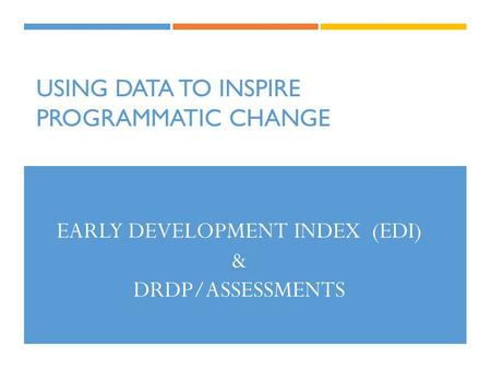 USING DATA TO INSPIRE PROGRAMMATIC CHANGE EARLY DEVELOPMENT INDEX (EDI) & DRDP/ASSESSMENTS.