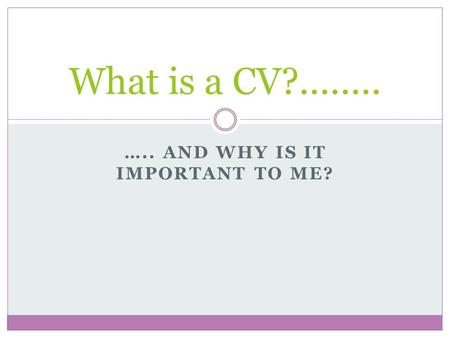 ….. AND WHY IS IT IMPORTANT TO ME? What is a CV?........