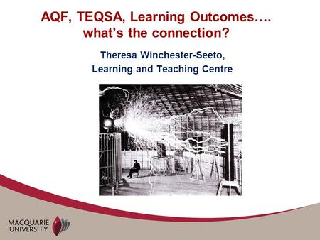 AQF, TEQSA, Learning Outcomes…. what's the connection? Theresa Winchester-Seeto, Learning and Teaching Centre.