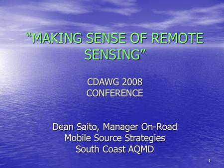 "1 ""MAKING SENSE OF REMOTE SENSING"" CDAWG 2008 CONFERENCE Dean Saito, Manager On-Road Mobile Source Strategies South Coast AQMD."