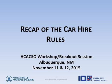 1 © 2013 Railinc Corp. All rights reserved. R ECAP OF THE C AR H IRE R ULES ACACSO Workshop/Breakout Session Albuquerque, NM November 11 & 12, 2015.