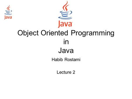 Object Oriented Programming in Java Habib Rostami Lecture 2.