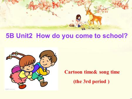 5B Unit2 How do you come to school? Cartoon time& song time (the 3rd period )