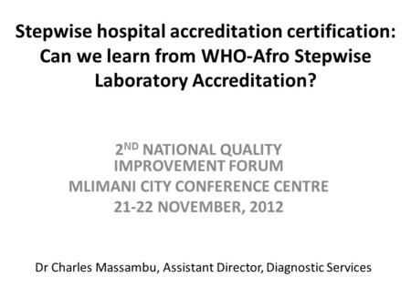Stepwise hospital accreditation certification: Can we learn from WHO-Afro Stepwise Laboratory Accreditation? 2 ND NATIONAL QUALITY IMPROVEMENT FORUM MLIMANI.