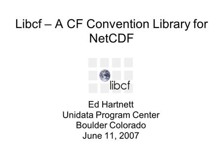 Libcf – A CF Convention Library for NetCDF Ed Hartnett Unidata Program Center Boulder Colorado June 11, 2007.