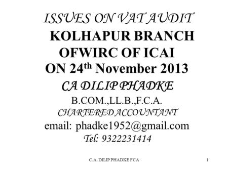 C.A. DILIP PHADKE FCA1 ISSUES ON VAT AUDIT KOLHAPUR BRANCH OFWIRC OF ICAI ON 24 th November 2013 CA DILIP PHADKE B.COM.,LL.B.,F.C.A. CHARTERED ACCOUNTANT.