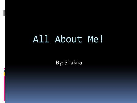 All About Me! By: Shakira.  Age: 9  Birthday: February 20  Parents' names: Shara Chris  Siblings:Tata.