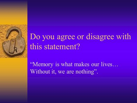 "Do you agree or disagree with this statement? ""Memory is what makes our lives… Without it, we are nothing""."