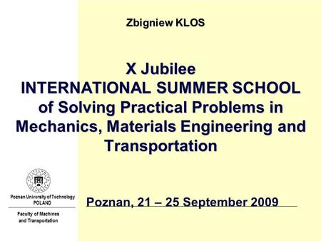 X Jubilee INTERNATIONAL SUMMER SCHOOL of Solving Practical Problems in Mechanics, Materials Engineering and Transportation Zbigniew KLOS Poznan University.