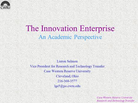 Case Western Reserve University Research and Technology Transfer The Innovation Enterprise An Academic Perspective Linton Salmon Vice President for Research.