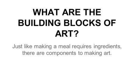 WHAT ARE THE BUILDING BLOCKS OF ART? Just like making a meal requires ingredients, there are components to making art.