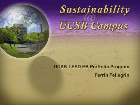 Sustainability at UCSB UCSB <strong>LEED</strong> EB Portfolio Program Perrin Pellegrin UCSB <strong>LEED</strong> EB Portfolio Program Perrin Pellegrin.