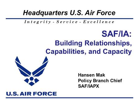 I n t e g r i t y - S e r v i c e - E x c e l l e n c e Headquarters U.S. Air Force SAF/IA: Building Relationships, Capabilities, and Capacity Hansen Mak.