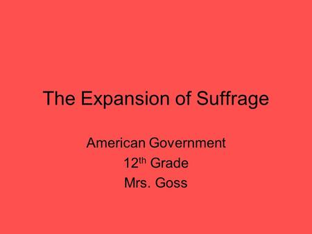 The Expansion of Suffrage American Government 12 th Grade Mrs. Goss.