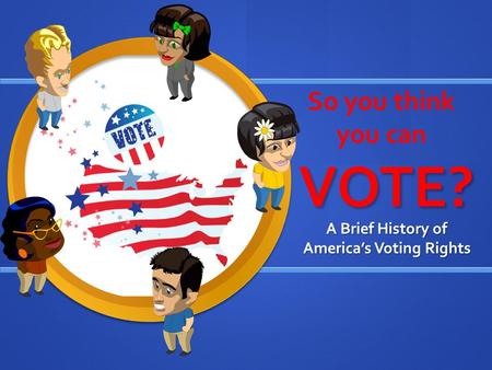 VOTE? A Brief History of America's Voting Rights So you think you can.