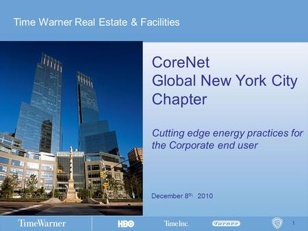 1 December 8 th, 2010 CoreNet Global New York City Chapter Cutting edge energy practices for the Corporate end user Time Warner Real Estate & Facilities.