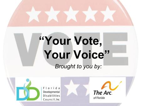 """Your Vote, Your Voice"" Brought to you by:. Your Voice Your voice can be heard on issues that affect citizens with developmental disabilities: ★ Keeping."