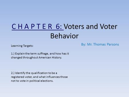 C H A P T E R 6: Voters and Voter Behavior By: Mr. Thomas Parsons Learning Targets: 1.) Explain the term suffrage, and how has it changed throughout American.