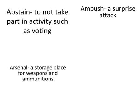 Abstain- to not take part in activity such as voting Arsenal- a storage place for weapons and ammunitions Ambush- a surprise attack.
