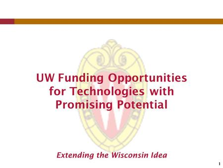 1 Extending the Wisconsin Idea UW Funding Opportunities for Technologies with Promising Potential.