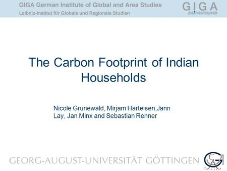 The Carbon Footprint of Indian Households Nicole Grunewald, Mirjam Harteisen,Jann Lay, Jan Minx and Sebastian Renner.