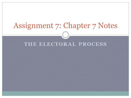 THE ELECTORAL PROCESS Assignment 7: Chapter 7 Notes.